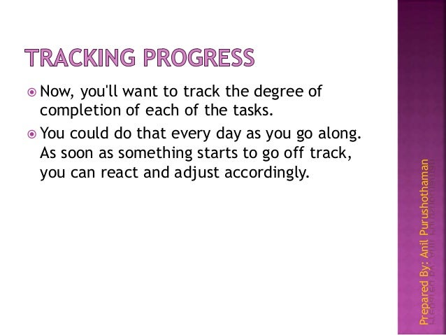 PreparedBy:AnilPurushothaman  Now, you'll want to track the degree of completion of each of the tasks.  You could do tha...