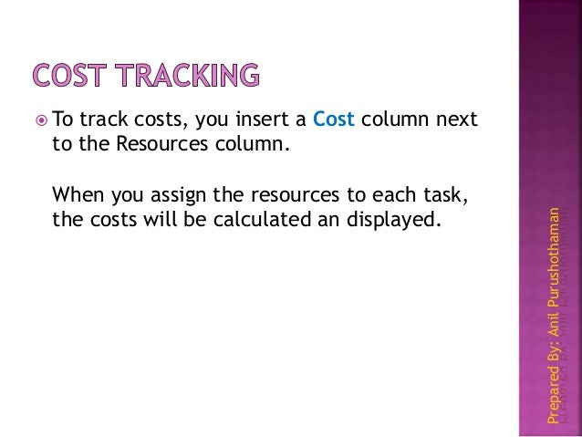 PreparedBy:AnilPurushothaman  To track costs, you insert a Cost column next to the Resources column. When you assign the ...