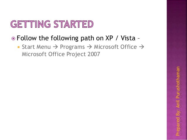 PreparedBy:AnilPurushothaman  Follow the following path on XP / Vista –  Start Menu  Programs  Microsoft Office  Micr...