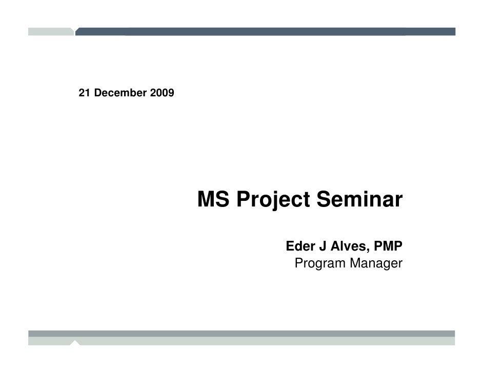 21 December 2009                        MS Project Seminar                            Eder J Alves, PMP                   ...