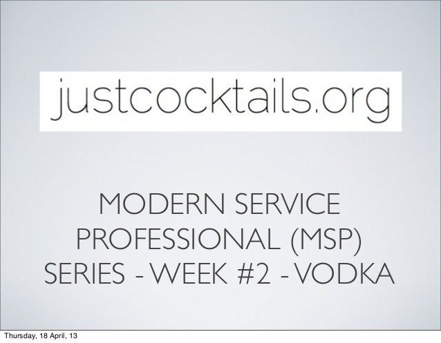 MODERN SERVICE             PROFESSIONAL (MSP)           SERIES - WEEK #2 - VODKAThursday, 18 April, 13