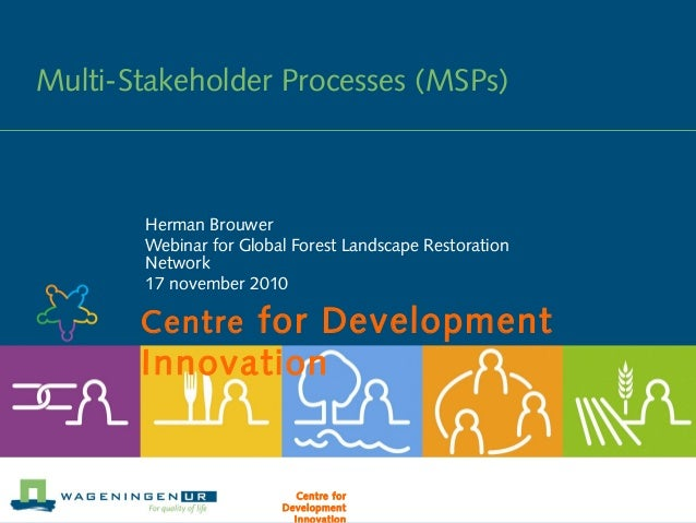 Centre for Development Innovation Multi-Stakeholder Processes (MSPs) Herman Brouwer Webinar for Global Forest Landscape Re...