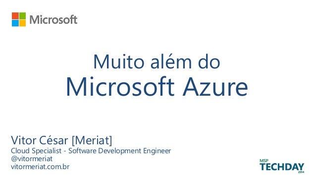 Muito além do Microsoft Azure Vitor César [Meriat] Cloud Specialist - Software Development Engineer @vitormeriat vitormeri...