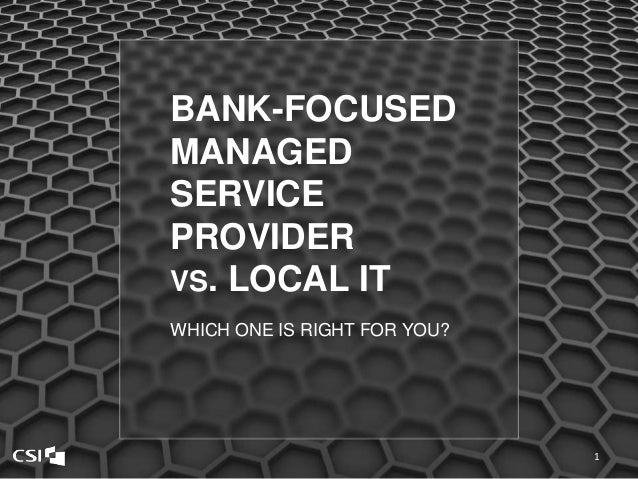 BANK-FOCUSED MANAGED SERVICE PROVIDER VS. LOCAL IT WHICH ONE IS RIGHT FOR YOU? 1