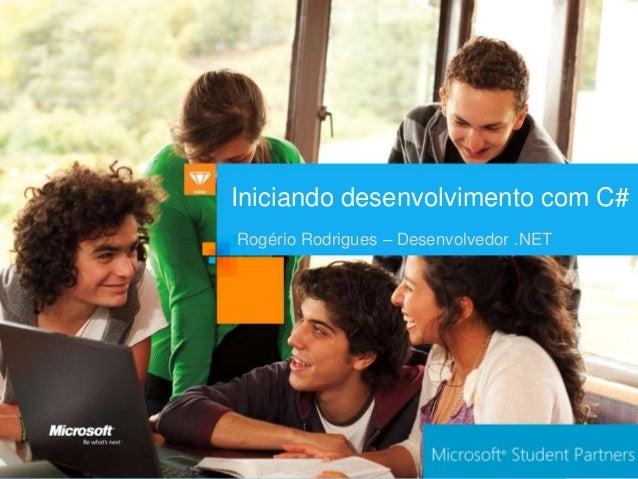 Iniciando desenvolvimento com C#Rogério Rodrigues – Desenvolvedor .NET