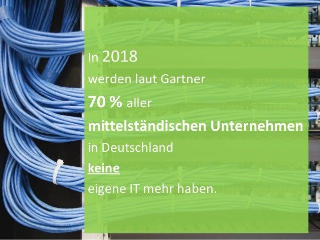 In 2018 werden laut Gartner 70 % aller mittelständischen Unternehmen in Deutschland keine eigene IT mehr haben.