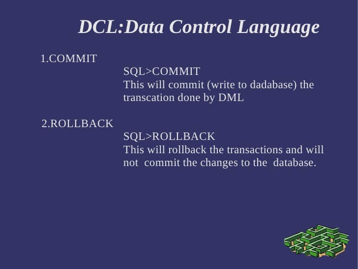 DCL:Data Control Language 1.COMMIT SQL>COMMIT  This will commit (write to dadabase) the  transcation done by DML 2.ROLLBAC...