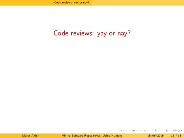 Code reviews: yay or nay? Code reviews: yay or nay? Marat Akhin Mining Software Repositories: Using Humans to Better Softw...