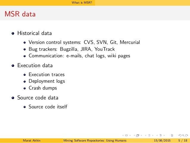 What is MSR? MSR data Historical data Version control systems: CVS, SVN, Git, Mercurial Bug trackers: Bugzilla, JIRA, YouT...