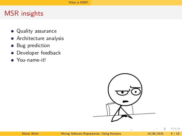 What is MSR? MSR insights Quality assurance Architecture analysis Bug prediction Developer feedback You-name-it! Marat Akh...