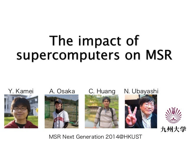 The impact of  supercomputers on MSR  Y. Kamei A. Osaka C. Huang N. Ubayashi  MSR Next Generation 2014@HKUST