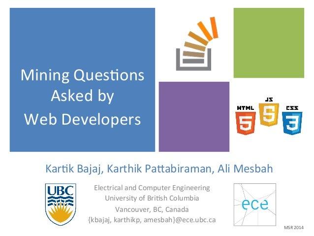 Mining  Ques$ons  Asked  by  Web  Developers  Kar$k  Bajaj,  Karthik  Pa.abiraman,  Ali  Mesbah  Electrical  and  Computer...