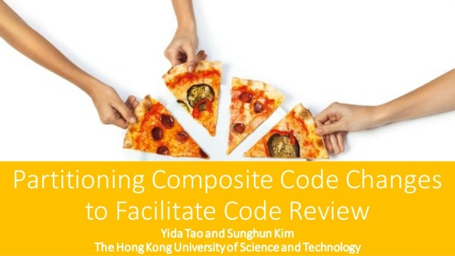 Partitioning Composite Code Changes to Facilitate Code Review YidaTaoand Sunghun Kim TheHongKongUniversityof ScienceandTec...