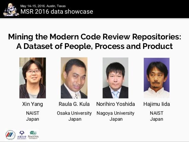 Mining the Modern Code Review Repositories: A Dataset of People, Process and Product Xin Yang Raula G. Kula Norihiro Yoshi...