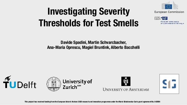 Investigating Severity Thresholds for Test Smells Davide Spadini, Martin Schvarcbacher,   Ana-Maria Oprescu, Magiel Brunti...
