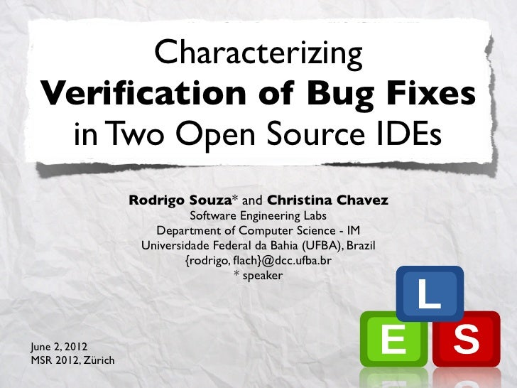Characterizing Verification of Bug Fixes  in Two Open Source IDEs                   Rodrigo Souza* and Christina Chavez    ...