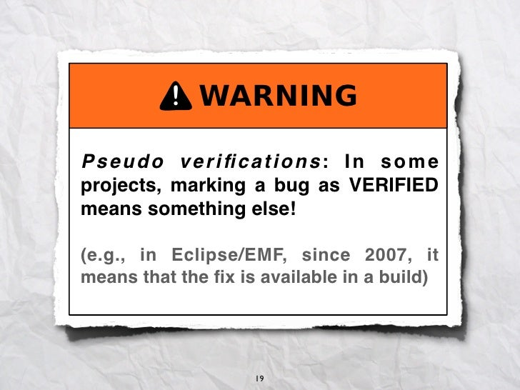  Pseudo verifications: In someprojects, marking a bug as VERIFIEDmeans something else!(e.g., in Eclipse/EMF, since ...