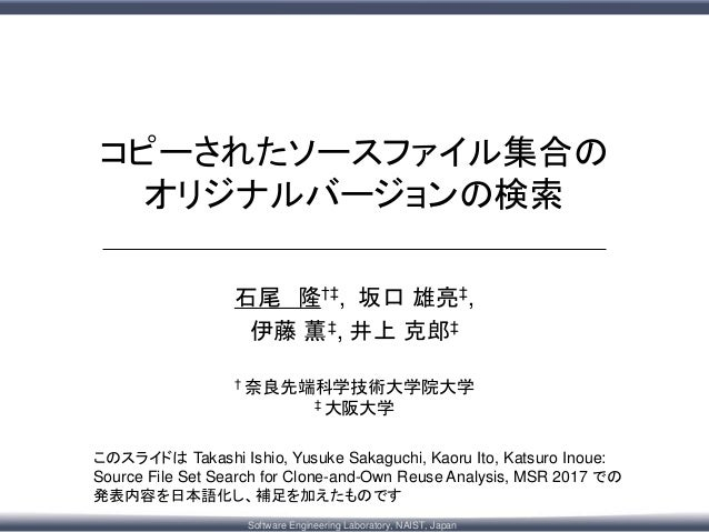 Software Engineering Laboratory, NAIST, Japan コピーされたソースファイル集合の オリジナルバージョンの検索 このスライドは Takashi Ishio, Yusuke Sakaguchi, Kaor...