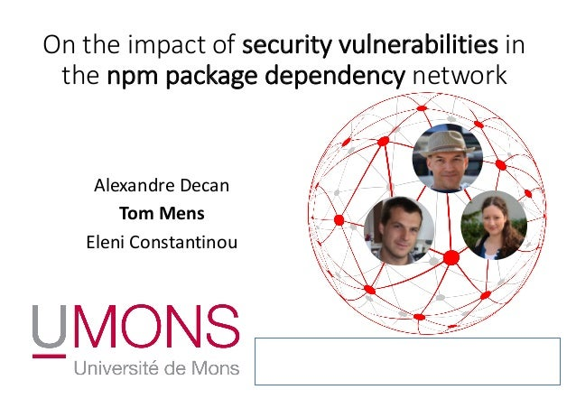 On the impact of security vulnerabilities in the npm package dependency network Alexandre Decan Tom Mens Eleni Constantino...
