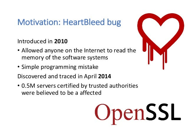 Motivation: HeartBleed bug Introduced in 2010 • Allowed anyone on the Internet to read the memory of the software systems ...