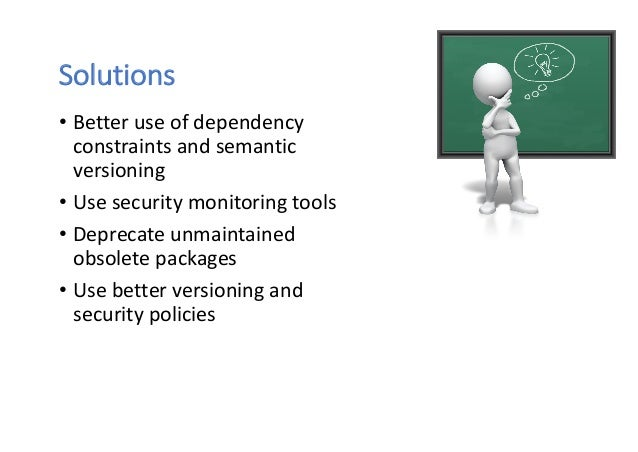 Solutions • Better use of dependency constraints and semantic versioning • Use security monitoring tools • Deprecate unmai...