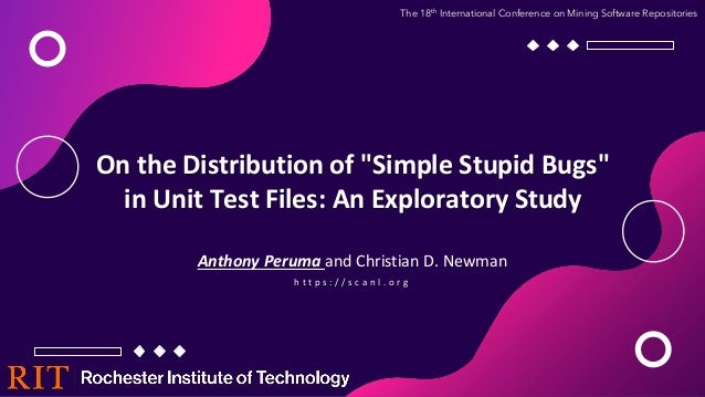"""On the Distribution of """"Simple Stupid Bugs"""" in Unit Test Files: An Exploratory Study Anthony Peruma and Christian D. Newma..."""