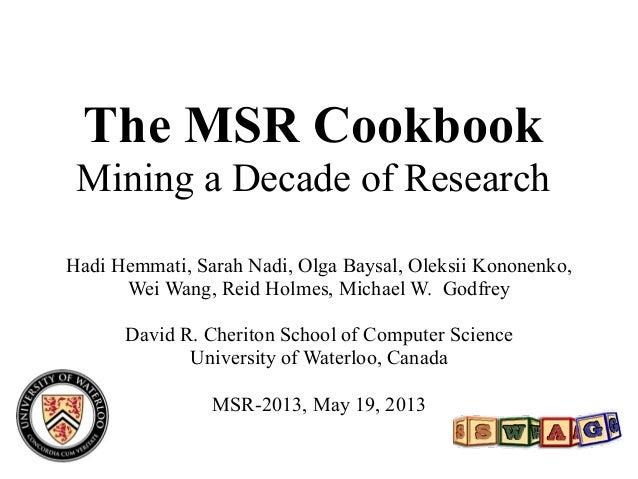 The MSR CookbookMining a Decade of ResearchHadi Hemmati, Sarah Nadi, Olga Baysal, Oleksii Kononenko,Wei Wang, Reid Holmes,...