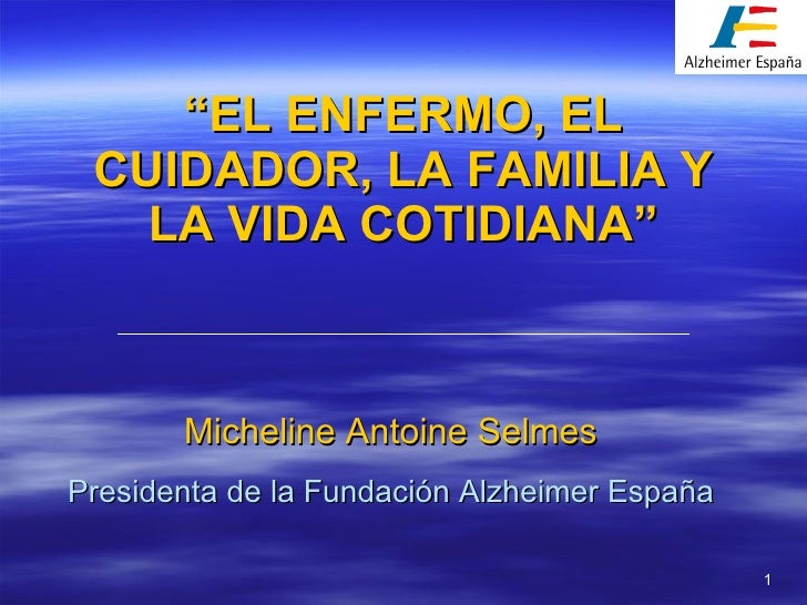 """"""" EL ENFERMO, EL CUIDADOR, LA FAMILIA Y LA VIDA COTIDIANA"""" Micheline Antoine Selmes Presidenta de la Fundación Alzheimer E..."""