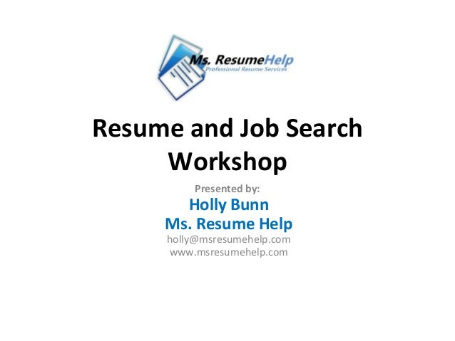Resume and Job Search     Workshop         Presented by:       Holly Bunn     Ms. Resume Help     holly@msresumehelp.com  ...