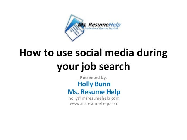 How to use social media during       your job search             Presented by:           Holly Bunn         Ms. Resume Hel...