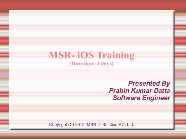 MSR- iOS Training (Duration: 4 days)  Presented By Prabin Kumar Datta Software Engineer  Copyright (C) 2013 MSR IT Solutio...