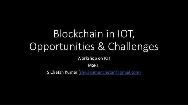 Blockchain in IOT, Opportunities & Challenges Workshop on IOT MSRIT S Chetan Kumar (shivakumar.chetan@gmail.com)