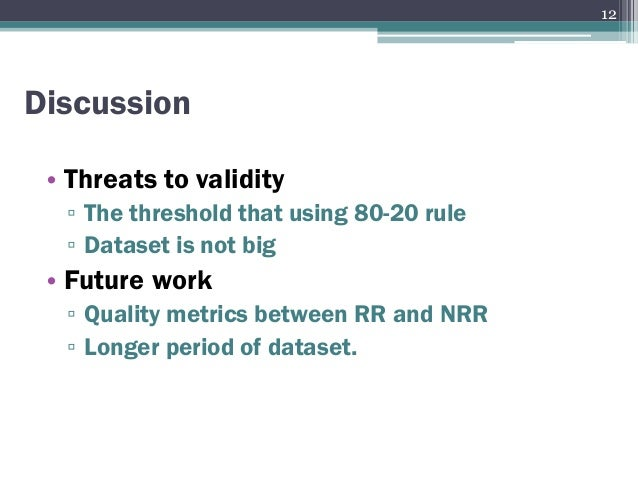 • Threats to validity ▫ The threshold that using 80-20 rule ▫ Dataset is not big • Future work ▫ Quality metrics between R...