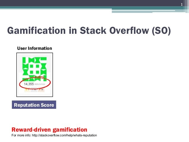Gamification in Stack Overflow (SO) User Information Reputation Score Reward-driven gamification For more info: http://sta...