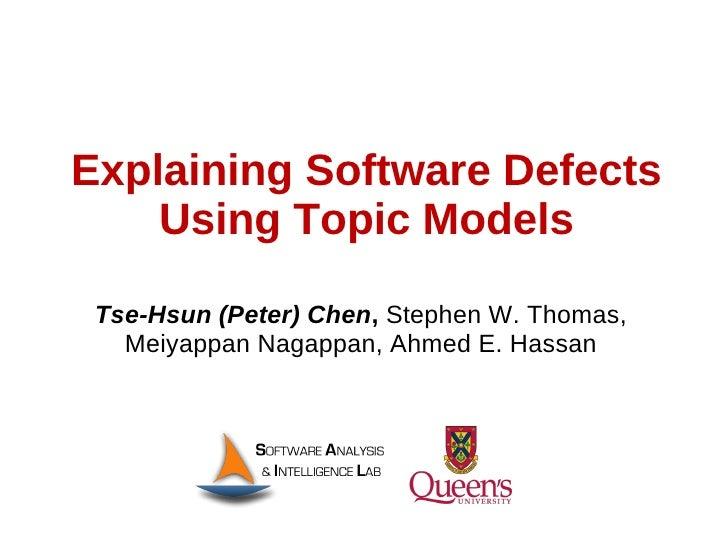 Explaining Software Defects    Using Topic Models Tse-Hsun (Peter) Chen, Stephen W. Thomas,   Meiyappan Nagappan, Ahmed E....