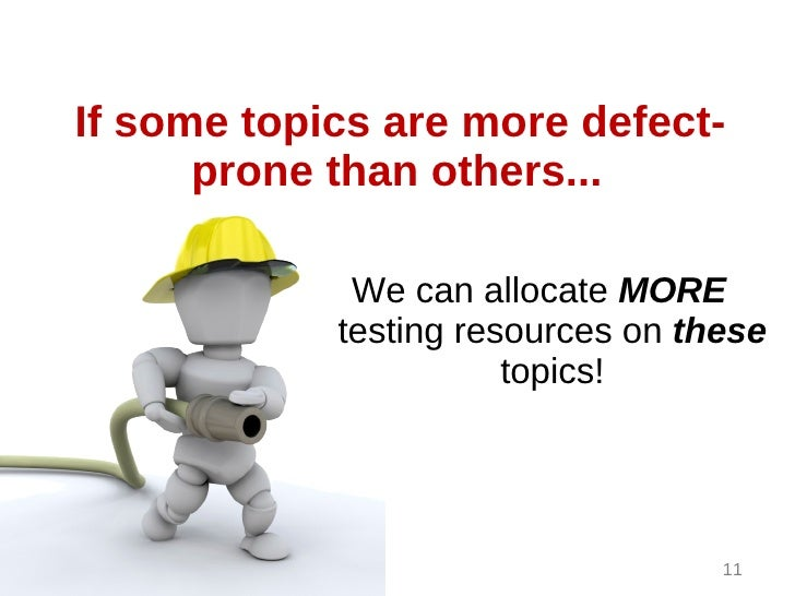 If some topics are more defect-      prone than others...             We can allocate MORE            testing resources on...