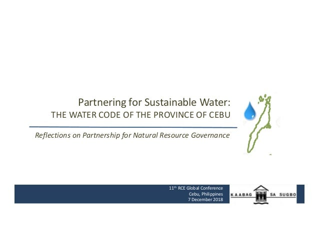 Partnering for Sustainable Water: THE WATER CODE OF THE PROVINCE OF CEBU 11th RCE Global Conference Cebu, Philippines 7 De...