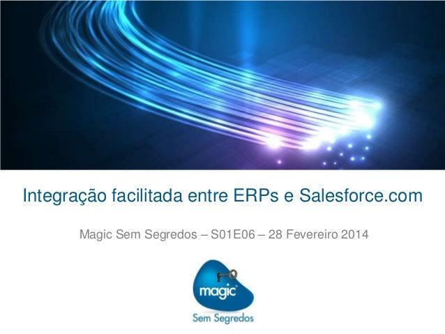 Integração facilitada entre ERPs e Salesforce.com Magic Sem Segredos – S01E06 – 28 Fevereiro 2014