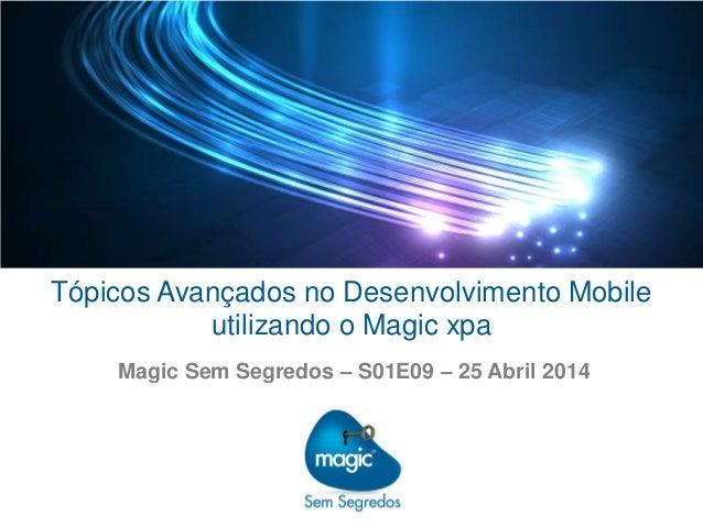 Tópicos Avançados no Desenvolvimento Mobile utilizando o Magic xpa Magic Sem Segredos – S01E09 – 25 Abril 2014