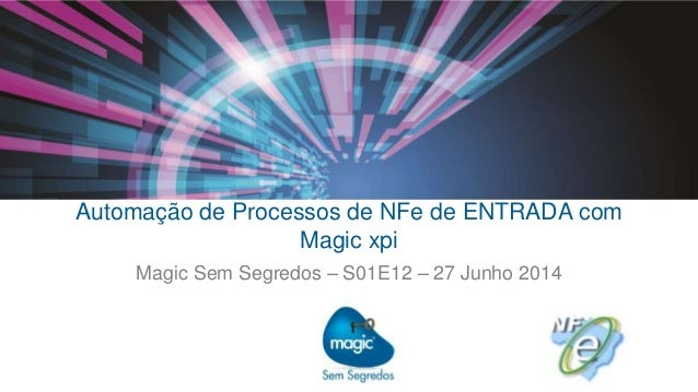 Automação de Processos de NFe de ENTRADA com Magic xpi Magic Sem Segredos – S01E12 – 27 Junho 2014