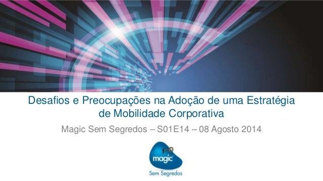 Desafios e Preocupações na Adoção de uma Estratégia de Mobilidade Corporativa – Magic Sem Segredos – S01E14