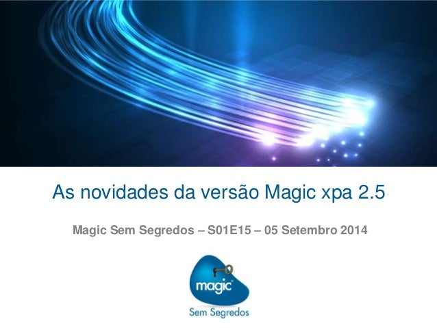 As novidades da versão Magic xpa 2.5  Magic Sem Segredos – S01E15 – 05 Setembro 2014