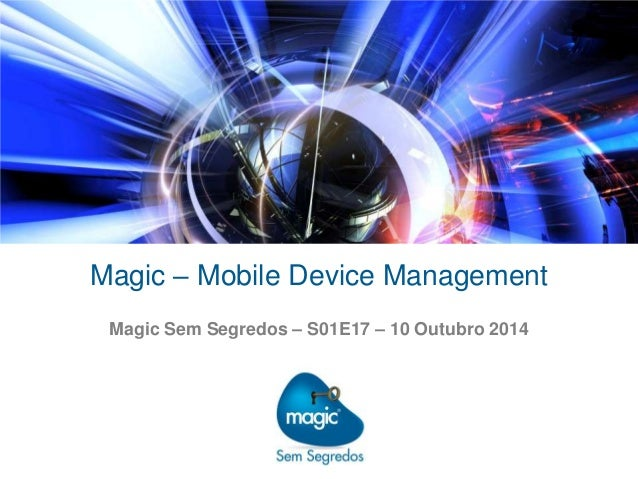 Magic – Mobile Device Management  Magic Sem Segredos – S01E17 – 10 Outubro 2014