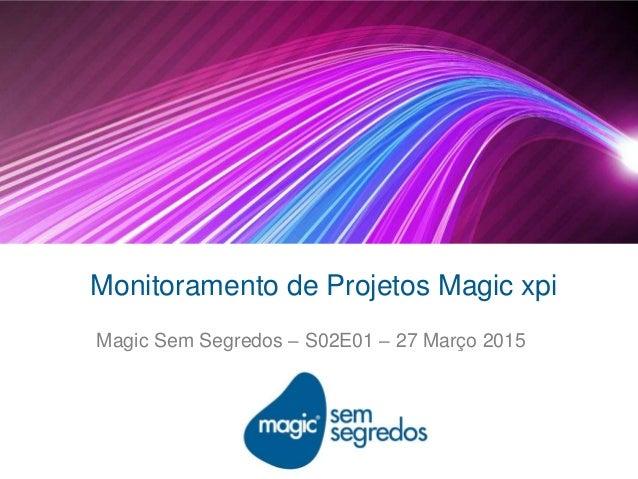 Monitoramento de Projetos Magic xpi Magic Sem Segredos – S02E01 – 27 Março 2015