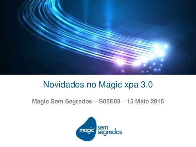 Novidades no Magic xpa 3.0 Magic Sem Segredos – S02E03 – 15 Maio 2015