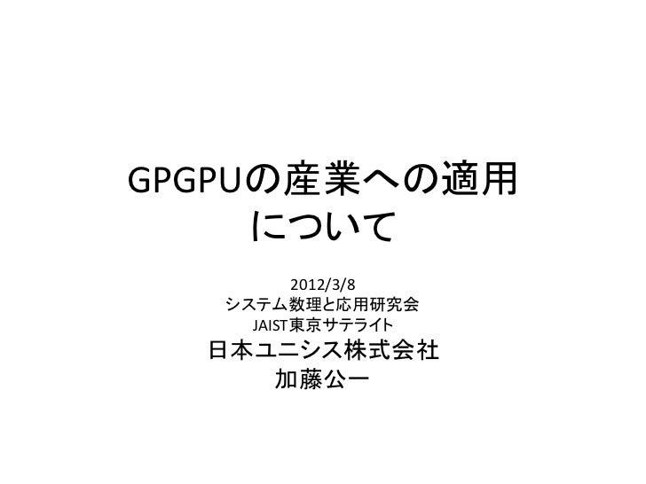 GPGPUの産業への適用     について          2012/3/8   システム数理と応用研究会     JAIST東京サテライト  日本ユニシス株式会社     加藤公一