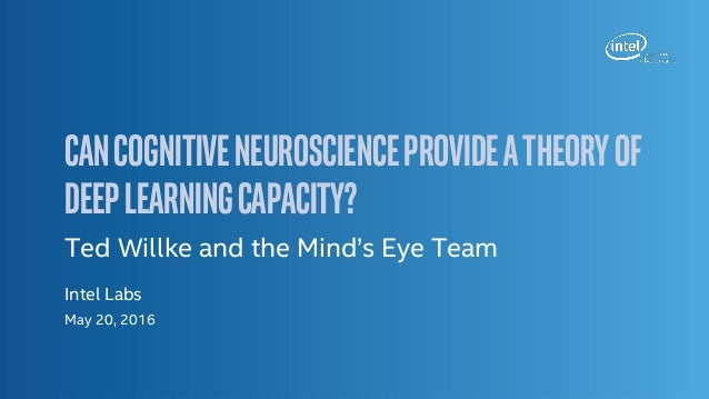 CanCognitiveNeuroscienceProvideaTheoryof DeepLearningCapacity? Ted Willke and the Mind's Eye Team Intel Labs May 20, 2016
