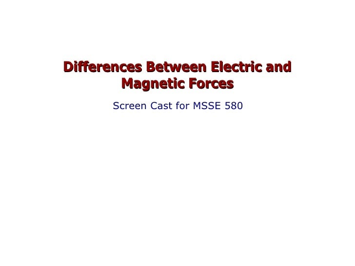 Differences Between Electric and Magnetic Forces Screen Cast for MSSE 580
