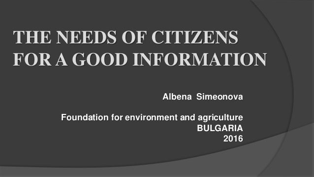 THE NEEDS OF CITIZENS FOR A GOOD INFORMATION Albena Simeonova Foundation for environment and agriculture BULGARIA 2016