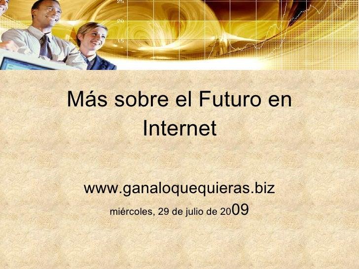 Más sobre el Futuro en Internet www.ganaloquequieras.biz miércoles, 29 de julio de 20 09